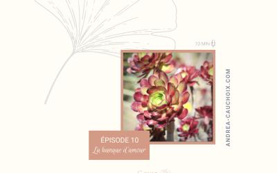 Podcast: #10 Enrichir ses relations avec la banque d'amour